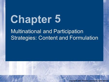 Chapter Copyright© 2004 Thomson Learning All rights reserved 5 Multinational and Participation Strategies: Content and Formulation.
