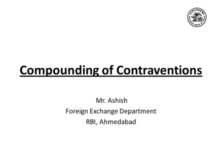 Compounding of Contraventions Mr. Ashish Foreign Exchange Department RBI, Ahmedabad.