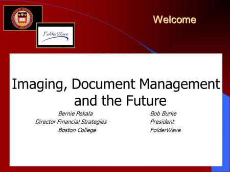Welcome Imaging, Document Management and the Future Bernie PekalaBob Burke Director Financial StrategiesPresident Boston CollegeFolderWave.