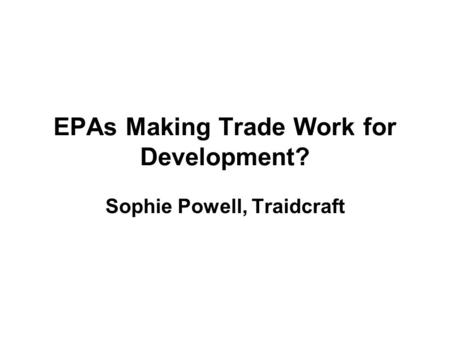 EPAs Making Trade Work for Development? Sophie Powell, Traidcraft.