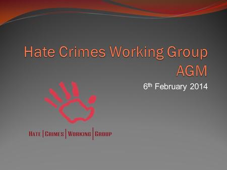 6 th February 2014. According to the Terms of Reference the primary goals of the HCWG are to:  Achieve broader recognition of the nature of hate crimes.