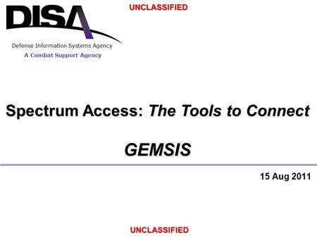 A Combat Support Agency Defense Information Systems Agency UNCLASSIFIED UNCLASSIFIED Spectrum Access: The Tools to Connect GEMSIS 15 Aug 2011.