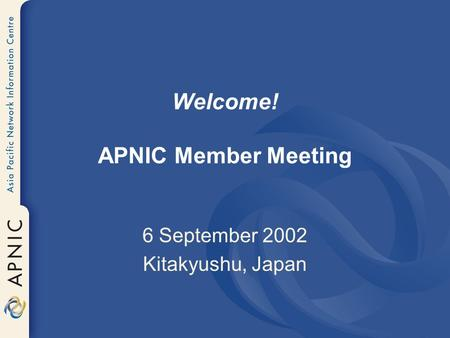 Welcome! APNIC Member Meeting 6 September 2002 Kitakyushu, Japan.