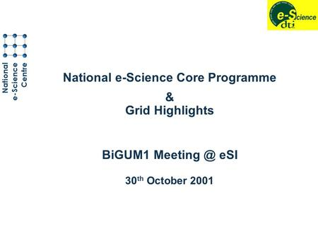 National e-Science Core Programme & Grid Highlights BiGUM1 eSI 30 th October 2001.