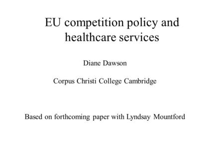 EU competition policy and healthcare services Diane Dawson Corpus Christi College Cambridge Based on forthcoming paper with Lyndsay Mountford.