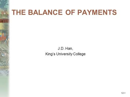 THE BALANCE OF PAYMENTS J.D. Han, King's University College 12-1.