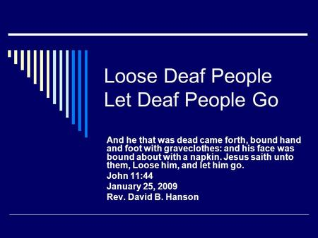 Loose Deaf People Let Deaf People Go And he that was dead came forth, bound hand and foot with graveclothes: and his face was bound about with a napkin.