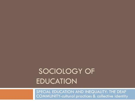SOCIOLOGY OF EDUCATION SPECIAL EDUCATION AND INEQUALITY: THE DEAF COMMUNITY-cultural practices & collective identity.