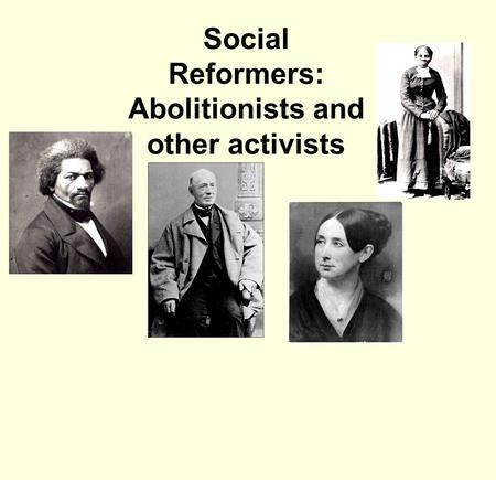 Social Reformers: Abolitionists and other activists.