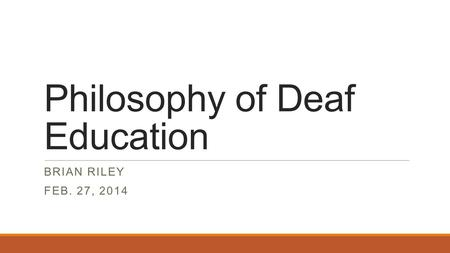 Philosophy of Deaf Education BRIAN RILEY FEB. 27, 2014.