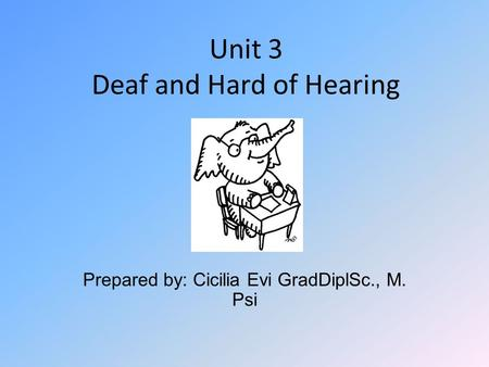 Unit 3 Deaf and Hard of Hearing Prepared by: Cicilia Evi GradDiplSc., M. Psi.