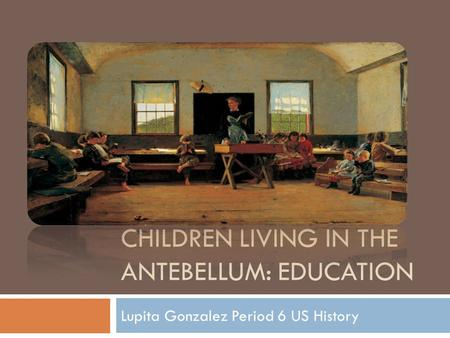 CHILDREN LIVING IN THE ANTEBELLUM: EDUCATION Lupita Gonzalez Period 6 US History.