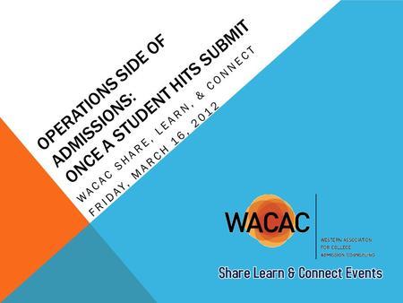OPERATIONS SIDE OF ADMISSIONS: ONCE A STUDENT HITS SUBMIT WACAC SHARE, LEARN, & CONNECT FRIDAY, MARCH 16, 2012.