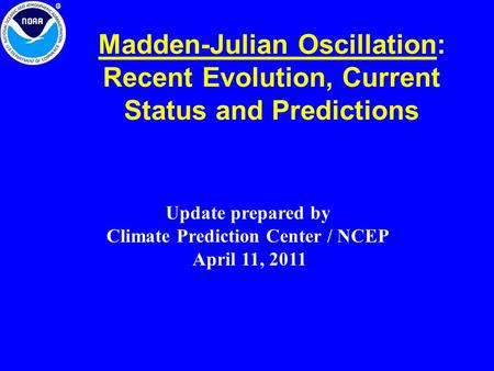 Madden-Julian Oscillation: Recent Evolution, Current Status and Predictions Update prepared by Climate Prediction Center / NCEP April 11, 2011.