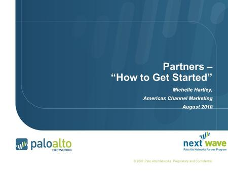 "Partners – ""How to Get Started"" Michelle Hartley, Americas Channel Marketing August 2010 © 2007 Palo Alto Networks. Proprietary and Confidential."