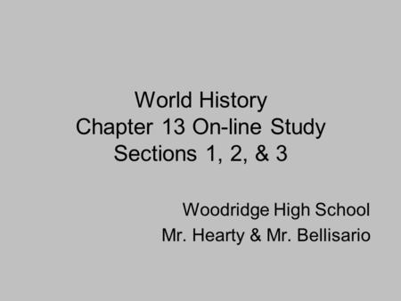 World History Chapter 13 On-line Study Sections 1, 2, & 3 Woodridge High School Mr. Hearty & Mr. Bellisario.