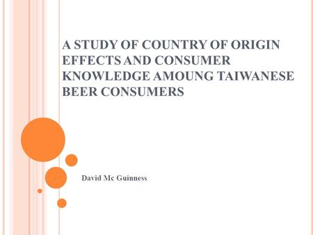 A STUDY OF COUNTRY OF ORIGIN EFFECTS AND CONSUMER KNOWLEDGE AMOUNG TAIWANESE BEER CONSUMERS David Mc Guinness.