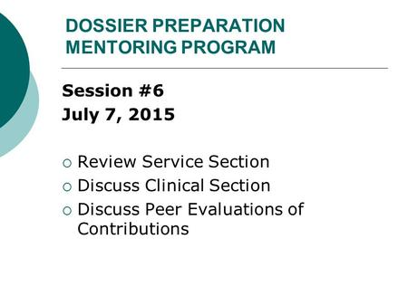 DOSSIER PREPARATION MENTORING PROGRAM Session #6 July 7, 2015  Review Service Section  Discuss Clinical Section  Discuss Peer Evaluations of Contributions.