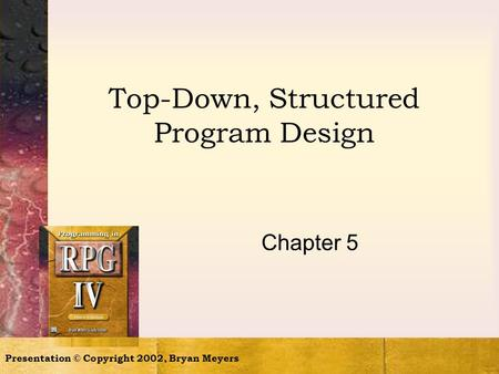 Presentation © Copyright 2002, Bryan Meyers Top-Down, Structured Program Design Chapter 5.