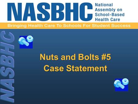 Nuts and Bolts #5 Case Statement. 2 Developing a Case Statement for a School-Based Health Center.