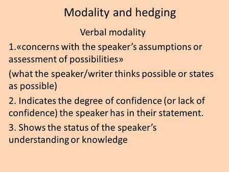 Modality and hedging Verbal modality 1.«concerns with the speaker's assumptions or assessment of possibilities» (what the speaker/writer thinks possible.