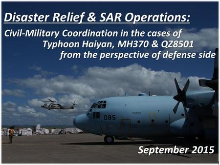 1 Disaster Relief & SAR Operations: Typhoon Haiyan, MH370 & QZ8501 September 2015 from the perspective of defense side Civil-Military Coordination in the.