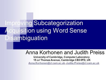 Improving Subcategorization Acquisition using Word Sense Disambiguation Anna Korhonen and Judith Preiss University of Cambridge, Computer Laboratory 15.