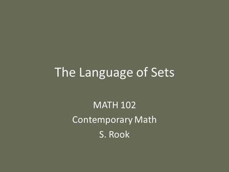 The Language of Sets MATH 102 Contemporary Math S. Rook.
