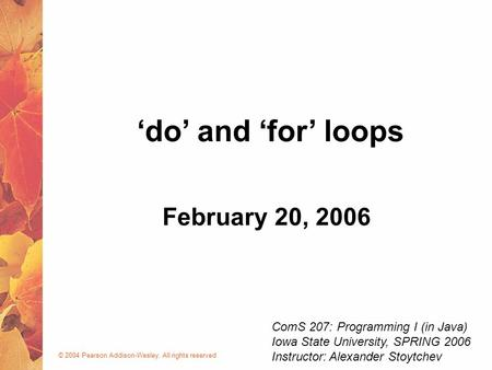 © 2004 Pearson Addison-Wesley. All rights reserved February 20, 2006 'do' and 'for' loops ComS 207: Programming I (in Java) Iowa State University, SPRING.