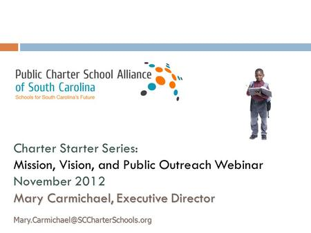 Charter Starter Series: Mission, Vision, and Public Outreach Webinar November 2012 Mary Carmichael, Executive Director