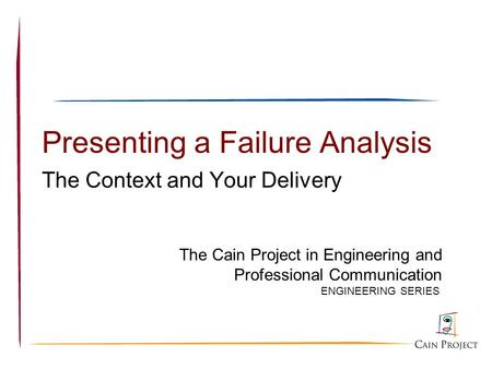 Presenting a Failure Analysis The Context and Your Delivery ENGINEERING SERIES The Cain Project in Engineering and Professional Communication.