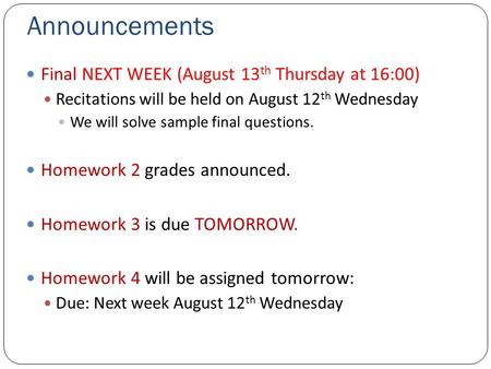 Announcements Final NEXT WEEK (August 13 th Thursday at 16:00) Recitations will be held on August 12 th Wednesday We will solve sample final questions.