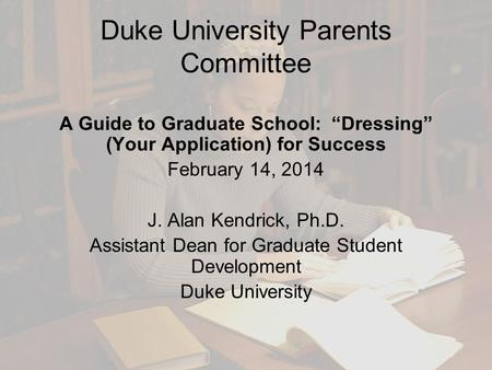 "Duke University Parents Committee A Guide to Graduate School: ""Dressing"" (Your Application) for Success February 14, 2014 J. Alan Kendrick, Ph.D. Assistant."