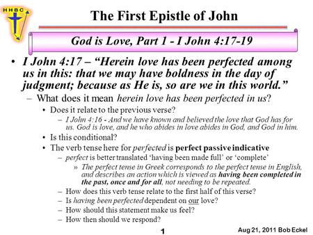 "The First Epistle of John Aug 21, 2011 Bob Eckel 1 God is Love, Part 1 - I John 4:17-19 I John 4:17 – ""Herein love has been perfected among us in this:"