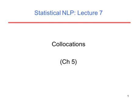 1 Statistical NLP: Lecture 7 Collocations (Ch 5).