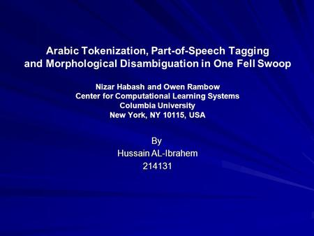 Arabic Tokenization, Part-of-Speech Tagging and Morphological Disambiguation in One Fell Swoop Nizar Habash and Owen Rambow Center for Computational Learning.