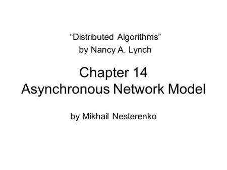 "Chapter 14 Asynchronous Network Model by Mikhail Nesterenko ""Distributed Algorithms"" by Nancy A. Lynch."