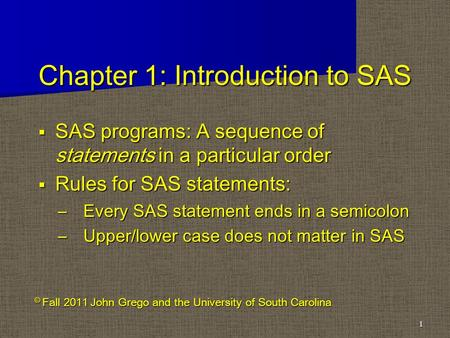 Chapter 1: Introduction to SAS  SAS programs: A sequence of statements in a particular order  Rules for SAS statements: –Every SAS statement ends in.