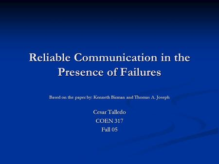 Reliable Communication in the Presence of Failures Based on the paper by: Kenneth Birman and Thomas A. Joseph Cesar Talledo COEN 317 Fall 05.
