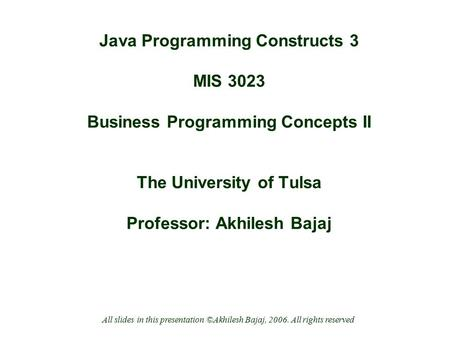 Java Programming Constructs 3 MIS 3023 Business Programming Concepts II The University of Tulsa Professor: Akhilesh Bajaj All slides in this presentation.