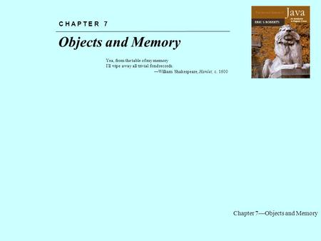 Chapter 7—Objects and Memory The Art and Science of An Introduction to Computer Science ERIC S. ROBERTS Java Objects and Memory C H A P T E R 7 Yea, from.