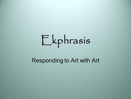 Ekphrasis Responding to Art with Art. Ekphrasis: Definition A graphic, often dramatic, description of a visual work of art. In ancient times it referred.
