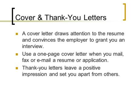 Cover & Thank-You Letters A cover letter draws attention to the resume and convinces the employer to grant you an interview. Use a one-page cover letter.