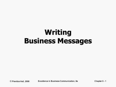 © Prentice Hall, 2008 Excellence in Business Communication, 8eChapter 5 - 1 Writing Business Messages.