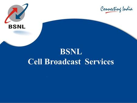 BSNL Cell Broadcast Services. Introduction Cell Broadcast is capable of broadcasting one single message to reach all mobile handsets in an area as small.