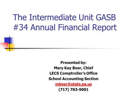 The Intermediate Unit GASB #34 Annual Financial Report Presented by: Mary Kay Beer, Chief LECS Comptroller's Office School Accounting Section