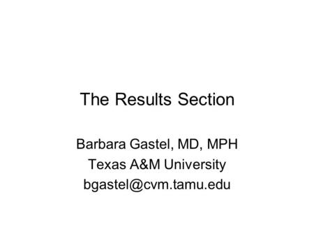 The Results Section Barbara Gastel, MD, MPH Texas A&M University