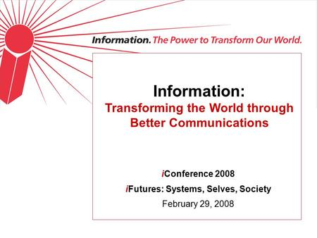 Information: Transforming the World through Better Communications iConference 2008 iFutures: Systems, Selves, Society February 29, 2008.