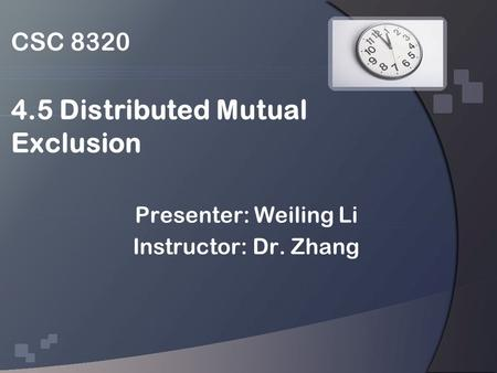 CSC 8320 4.5 Distributed Mutual Exclusion Presenter: Weiling Li Instructor: Dr. Zhang.