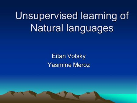 Unsupervised learning of Natural languages Eitan Volsky Yasmine Meroz.